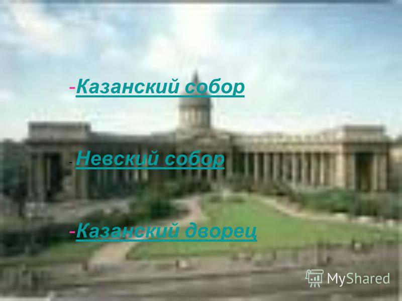 -Казанский собор Казанский собор - Невский собор Невский собор -Казанский дворец Казанский дворец