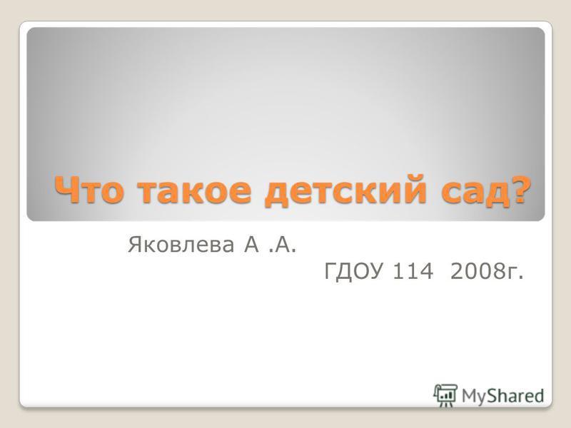 Что такое детский сад? Яковлева А.А. ГДОУ 114 2008 г.