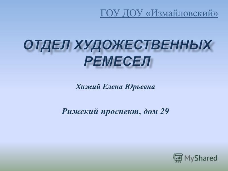 Хижий Елена Юрьевна Рижский проспект, дом 29 ГОУ ДОУ « Измайловский »