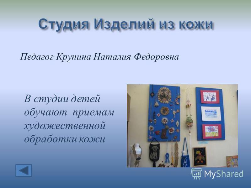 Педагог Крупина Наталия Федоровна В студии детей обучают приемам художественной обработки кожи
