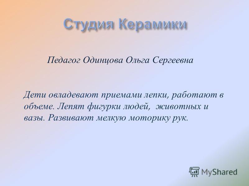 Педагог Одинцова Ольга Сергеевна Дети овладевают приемами лепки, работают в объеме. Лепят фигурки людей, животных и вазы. Развивают мелкую моторику рук.
