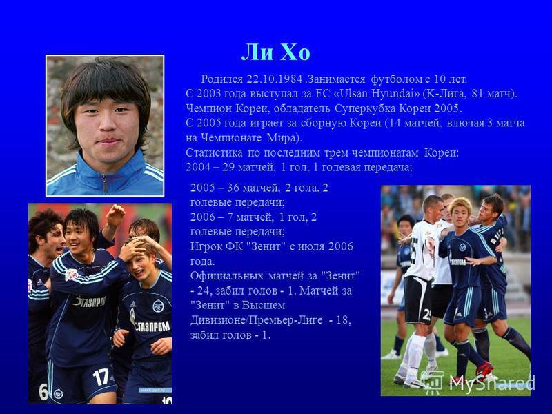 Ли Хо Родился 22.10.1984. Занимается футболом с 10 лет. С 2003 года выступал за FC «Ulsan Hyundai» (K-Лига, 81 матч). Чемпион Кореи, обладатель Суперкубка Кореи 2005. С 2005 года играет за сборную Кореи (14 матчей, влючая 3 матча на Чемпионате Мира).