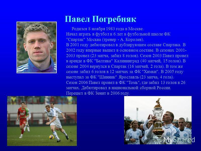Павел Погребняк Родился 8 ноября 1983 года в Москве. Начал играть в футбол в 6 лет в футбольной школе ФК