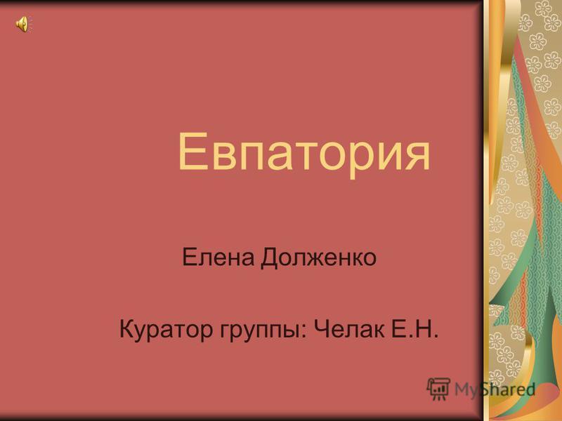 Евпатория Елена Долженко Куратор группы: Челак Е.Н.