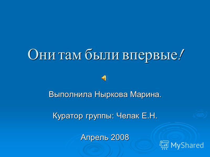 Они там были впервые ! Выполнила Ныркова Марина. Куратор группы: Челак Е.Н. Апрель 2008