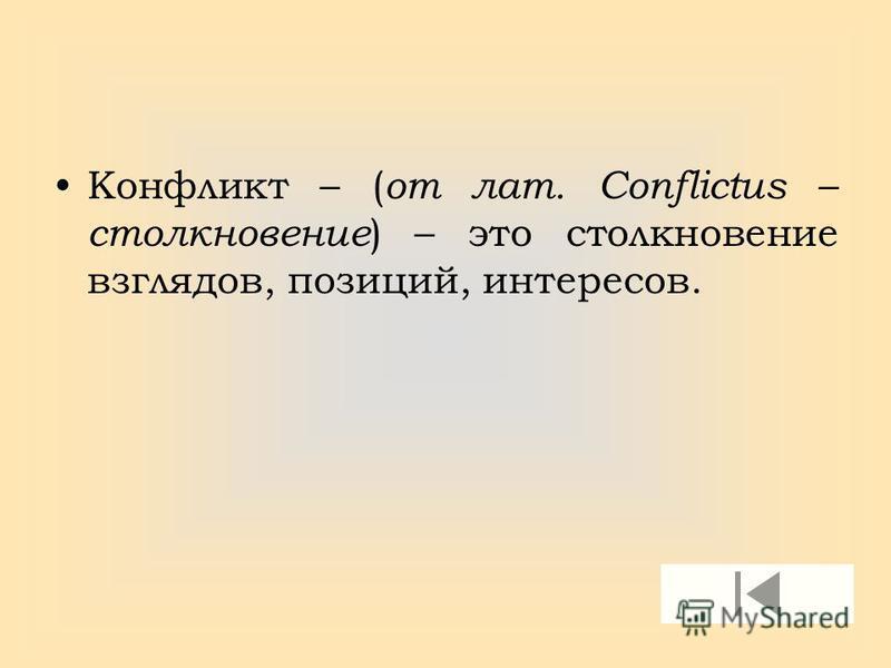 Конфликт – ( от лат. Conflictus – столкновение ) – это столкновение взглядов, позиций, интересов.