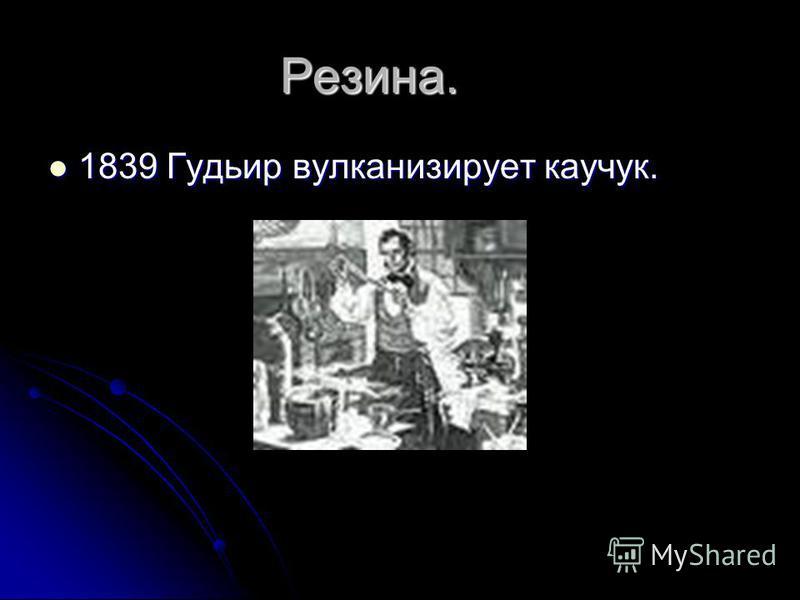 Резина. 1839 Гудьир вулканизирует каучук. 1839 Гудьир вулканизирует каучук.