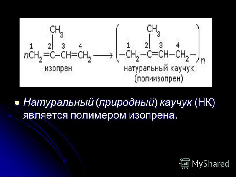 Натуральный (природный) каучук (НК) является полимером изопрена. Натуральный (природный) каучук (НК) является полимером изопрена.
