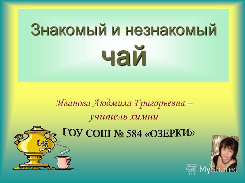 Знакомый и незнакомый чай Иванова Людмила Григорьевна – учитель химии