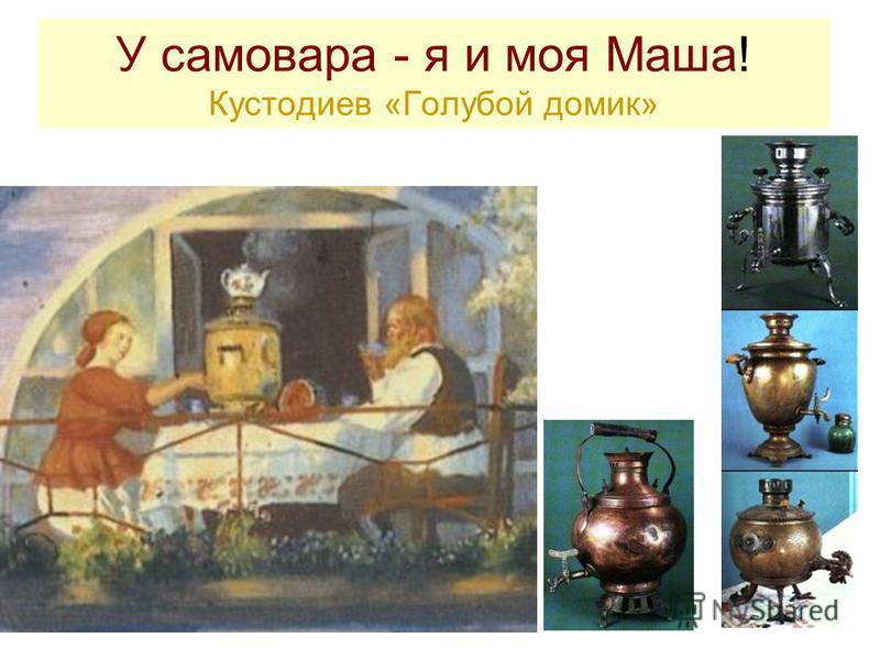 У самовара - я и моя Маша! Кустодиев «Голубой домик»
