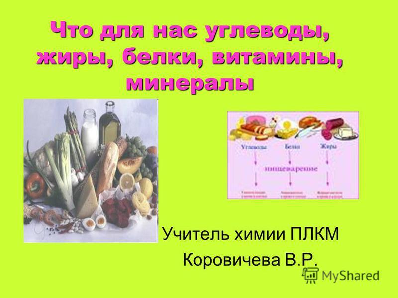 Что для нас углеводы, жиры, белки, витамины, минералы Учитель химии ПЛКМ Коровичева В.Р.