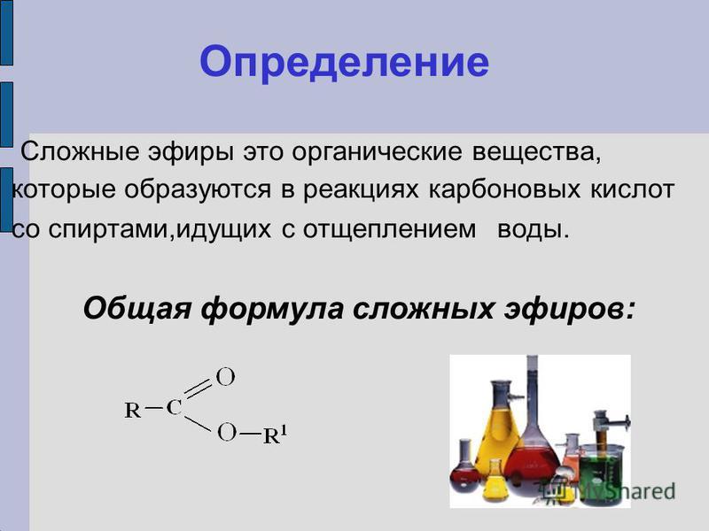 Определение Сложные эфиры это органические вещества, которые образуются в реакциях карбоновых кислот со спиртами,идущих с отщеплением воды. Общая формула сложных эфиров: