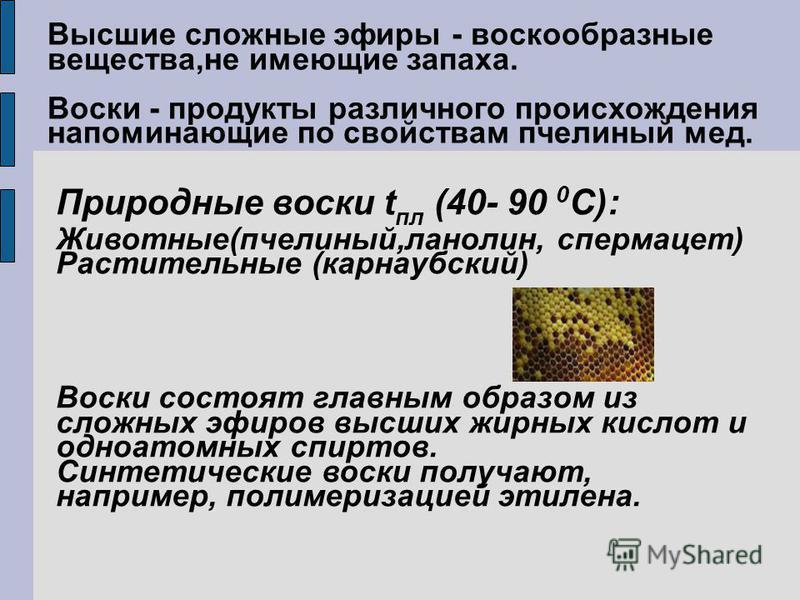 Высшие сложные эфиры - воскообразные вещества,не имеющие запаха. Воски - продукты различного происхождения напоминающие по свойствам пчелиный мед. Природные воски t пл (40- 90 0 С): Животные(пчелиный,ланолин, спермацет) Растительные (карнаубский) Вос