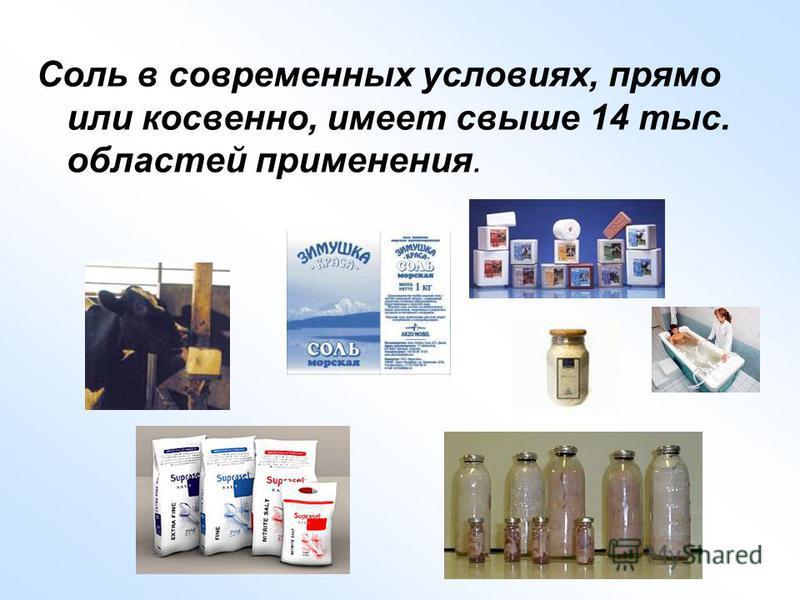 Соль в современных условиях, прямо или косвенно, имеет свыше 14 тыс. областей применения.