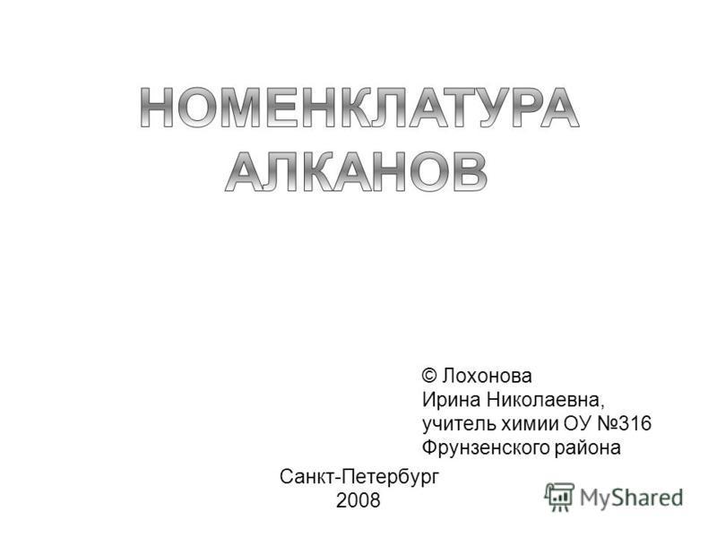 Санкт-Петербург 2008 © Лохонова Ирина Николаевна, учитель химии ОУ 316 Фрунзенского района