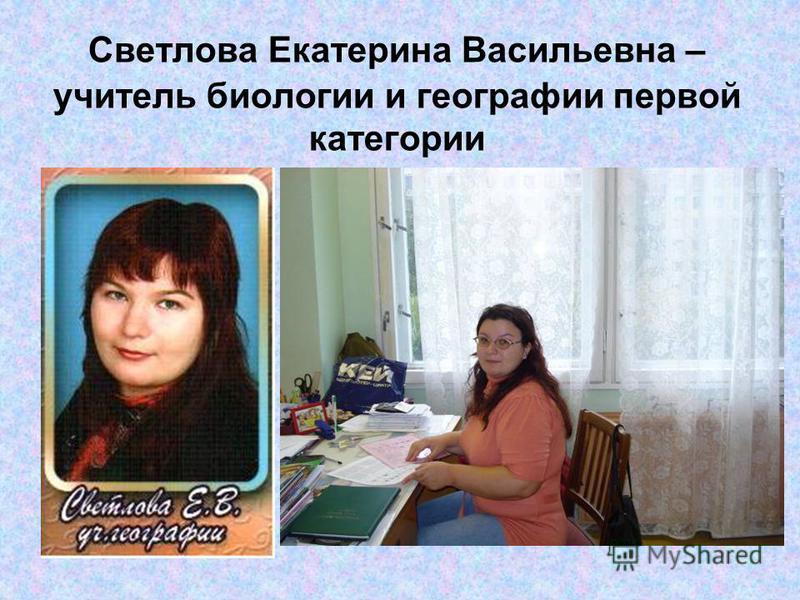 Светлова Екатерина Васильевна – учитель биологии и географии первой категории