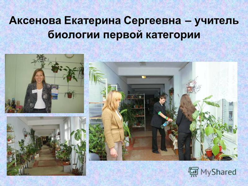 Аксенова Екатерина Сергеевна – учитель биологии первой категории