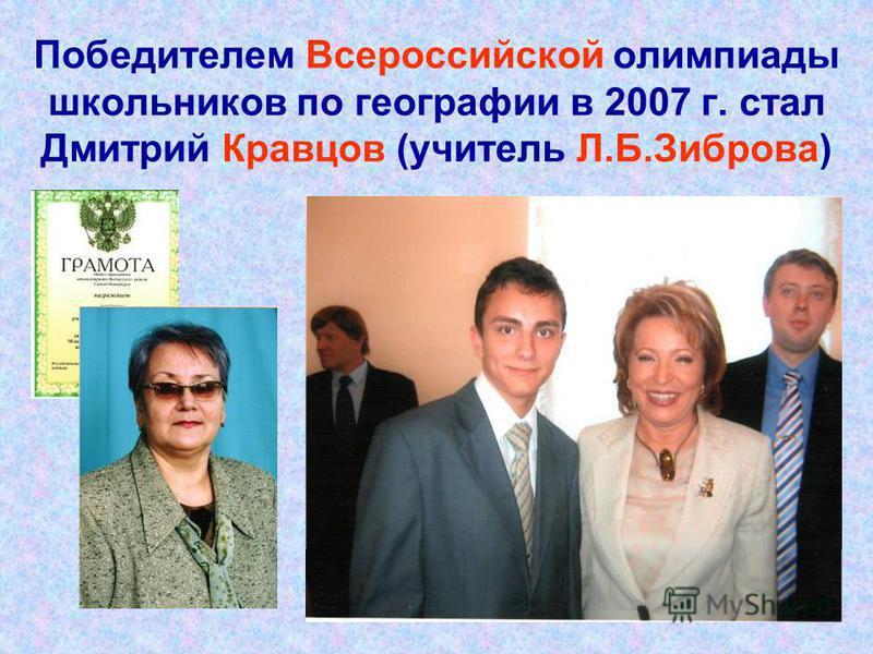 Победителем Всероссийской олимпиады школьников по географии в 2007 г. стал Дмитрий Кравцов (учитель Л.Б.Зиброва)