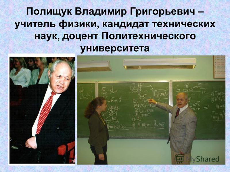 Полищук Владимир Григорьевич – учитель физики, кандидат технических наук, доцент Политехнического университета