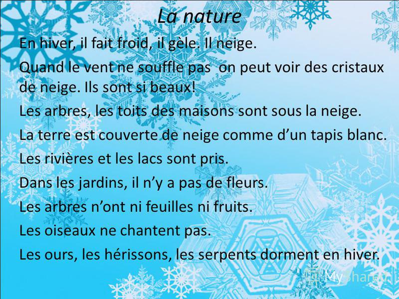 La nature En hiver, il fait froid, il gèle. Il neige. Quand le vent ne souffle pas on peut voir des cristaux de neige. Ils sont si beaux! Les arbres, les toits des maisons sont sous la neige. La terre est couverte de neige comme dun tapis blanc. Les