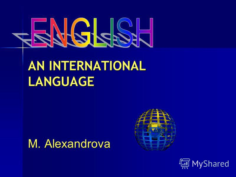 AN INTERNATIONAL LANGUAGE M. Alexandrova