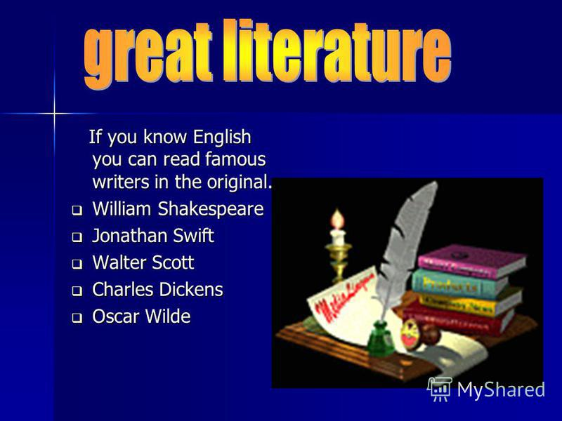 If you know English you can read famous writers in the original. If you know English you can read famous writers in the original. William Shakespeare William Shakespeare Jonathan Swift Jonathan Swift Walter Scott Walter Scott Charles Dickens Charles