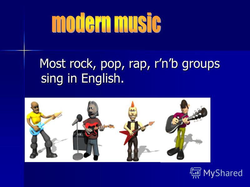 Most rock, pop, rap, rnb groups sing in English. Most rock, pop, rap, rnb groups sing in English.