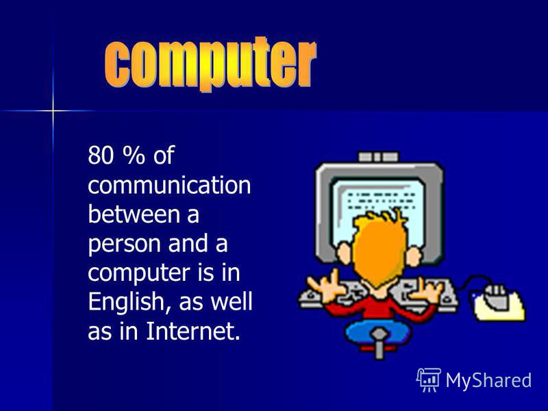 80 % of communication between a person and a computer is in English, as well as in Internet.