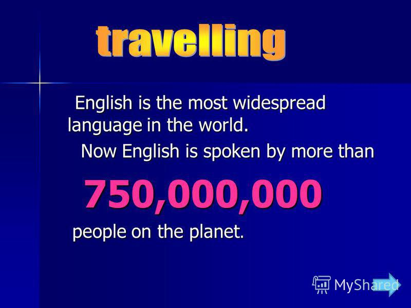 English is the most widespread language in the world. English is the most widespread language in the world. Now English is spoken by more than Now English is spoken by more than 750,000,000 750,000,000 people on the planet. people on the planet.