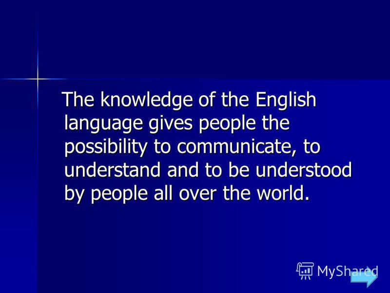 The knowledge of the English language gives people the possibility to communicate, to understand and to be understood by people all over the world. The knowledge of the English language gives people the possibility to communicate, to understand and t