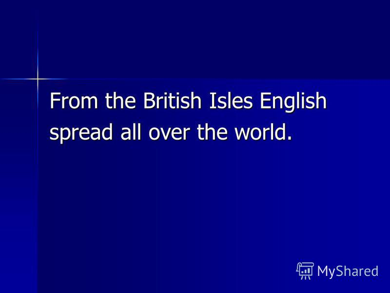 From the British Isles English spread all over the world.