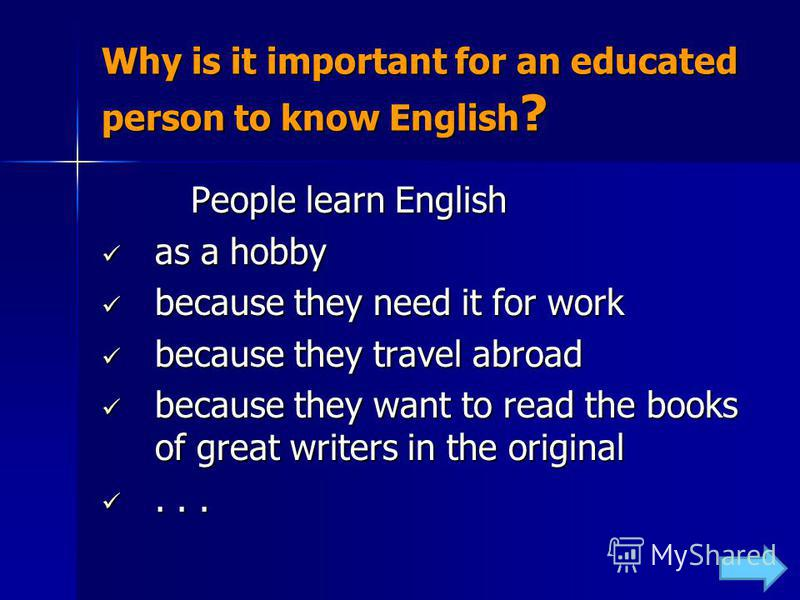 Why is it important for an educated person to know English ? People learn English People learn English as a hobby as a hobby because they need it for work because they need it for work because they travel abroad because they travel abroad because the