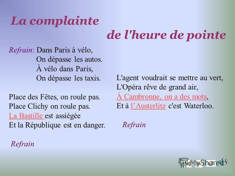 Refrain: Dans Paris à vélo, On dépasse les autos. À vélo dans Paris, On dépasse les taxis. Place des Fêtes, on roule pas. Place Clichy on roule pas. La Bastille La Bastille est assiégée Et la République est en danger. Refrain La complainte de l'heure