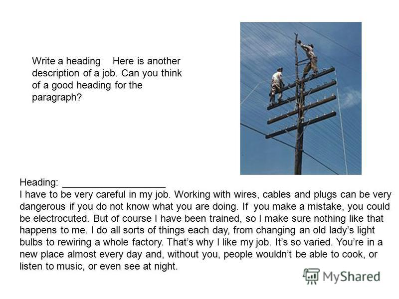 Write a heading Here is another description of a job. Can you think of a good heading for the paragraph? Heading: ___________________ I have to be very careful in my job. Working with wires, cables and plugs can be very dangerous if you do not know w