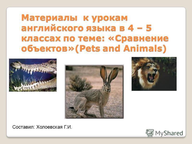 Материалы к урокам английского языка в 4 – 5 классах по теме: «Сравнение объектов»(Pets and Animals) Составил: Холоевская Г.И.
