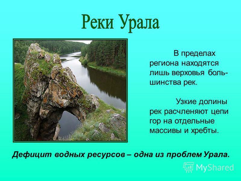 В пределах региона находятся лишь верховья большинства рек. Узкие долины рек расчленяют цепи гор на отдельные массивы и хребты. Дефицит водных ресурсов – одна из проблем Урала.