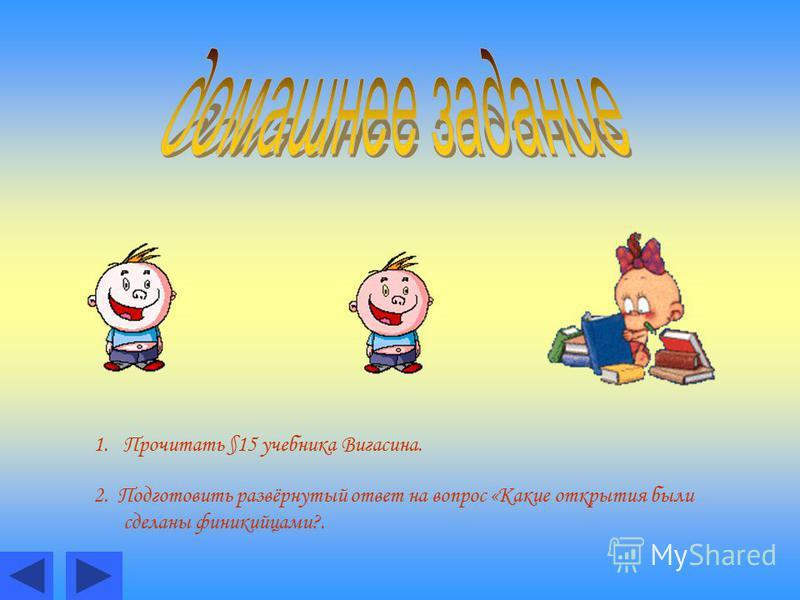 1. Прочитать §15 учебника Вигасина. 2. Подготовить развёрнутый ответ на вопрос «Какие открытия были сделаны финикийцами?.