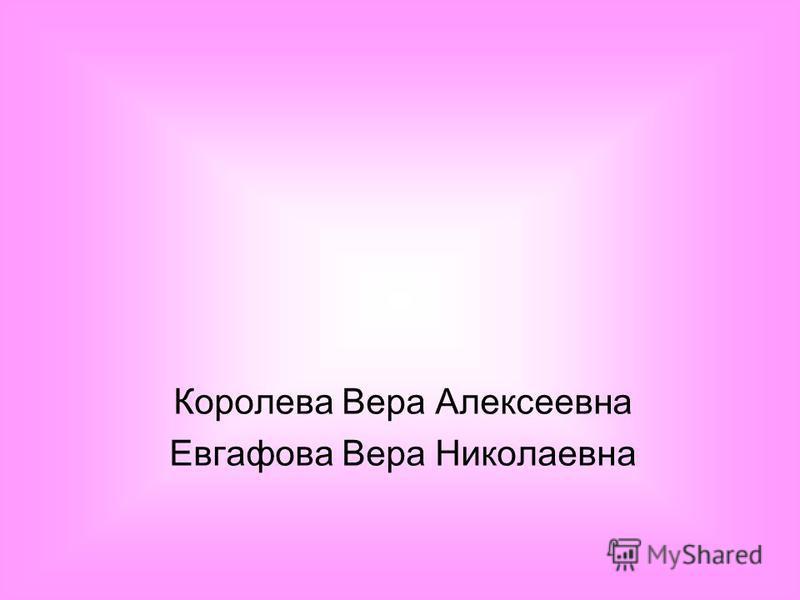 Королева Вера Алексеевна Евгафова Вера Николаевна