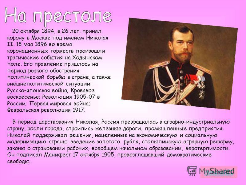 20 октября 1894, в 26 лет, принял корону в Москве под именем Николая II. 18 мая 1896 во время коронационных торжеств произошли трагические события на Ходынском поле. Его правление пришлось на период резкого обострения политической борьбы в стране, а