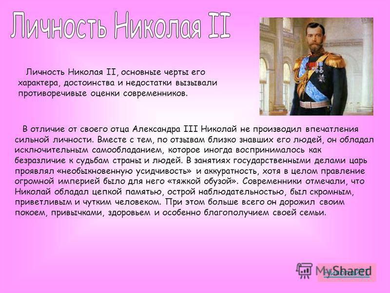 Личность Николая II, основные черты его характера, достоинства и недостатки вызывали противоречивые оценки современников. В отличие от своего отца Александра III Николай не производил впечатления сильной личности. Вместе с тем, по отзывам близко знав