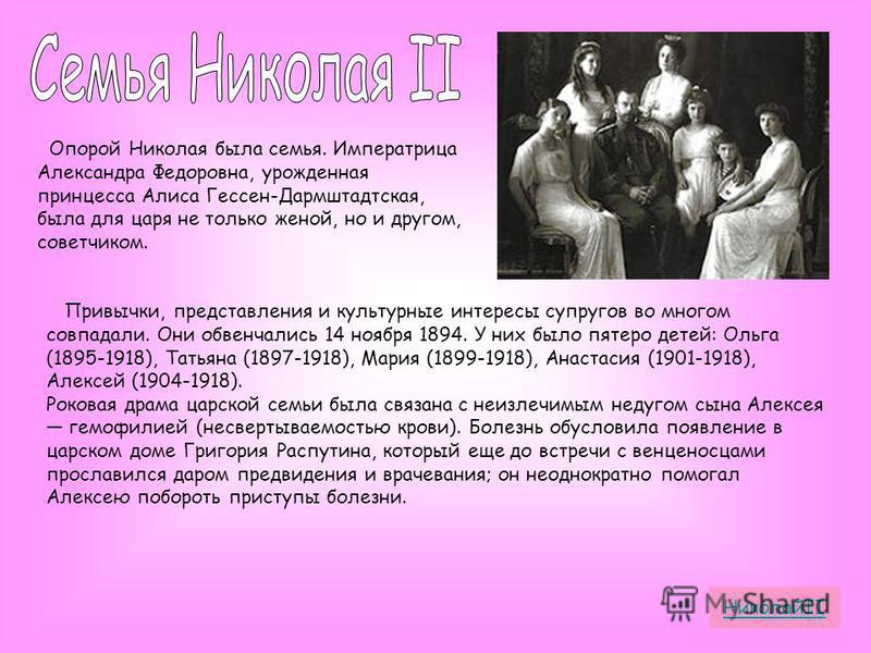 Опорой Николая была семья. Императрица Александра Федоровна, урожденная принцесса Алиса Гессен-Дармштадтская, была для царя не только женой, но и другом, советчиком. Привычки, представления и культурные интересы супругов во многом совпадали. Они обве