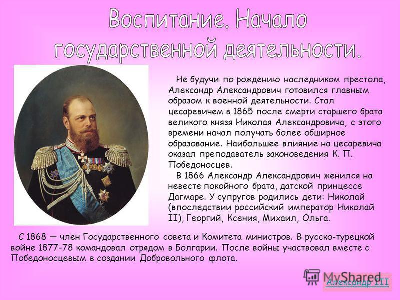 Не будучи по рождению наследником престола, Александр Александрович готовился главным образом к военной деятельности. Стал цесаревичем в 1865 после смерти старшего брата великого князя Николая Александровича, с этого времени начал получать более обши
