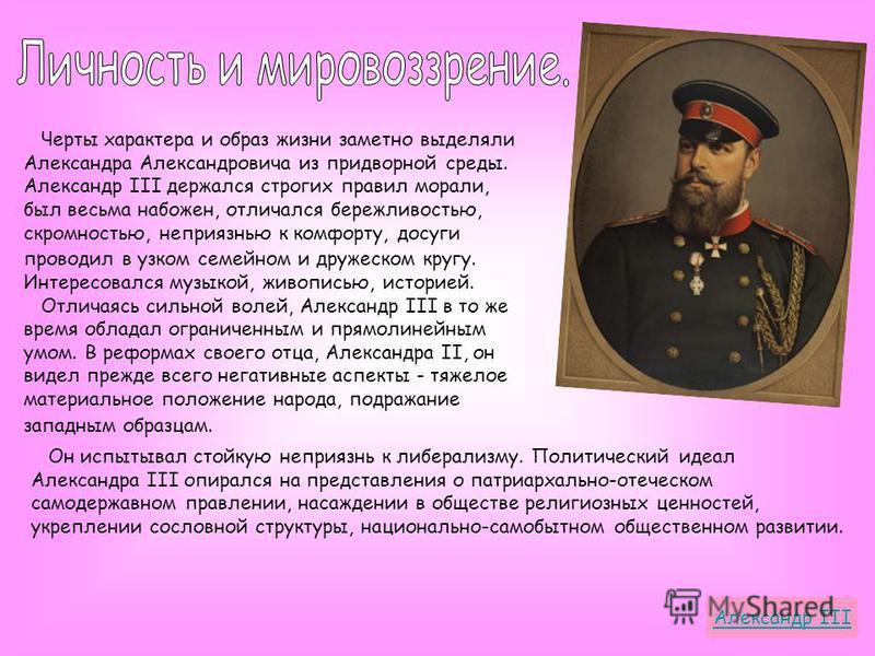Черты характера и образ жизни заметно выделяли Александра Александровича из придворной среды. Александр III держался строгих правил морали, был весьма набожен, отличался бережливостью, скромностью, неприязнью к комфорту, досуги проводил в узком семей