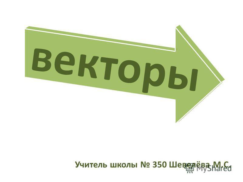 Учитель школы 350 Шевелёва М.С. векторы