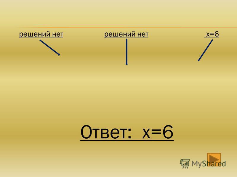 решений нет х=6 Ответ: х=6