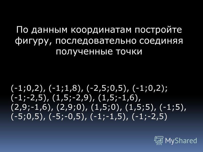 По данным координатам постройте фигуру, последовательно соединяя полученные точки (-1;0,2), (-1;1,8), (-2,5;0,5), (-1;0,2); (-1;-2,5), (1,5;-2,9), (1,5;-1,6), (2,9;-1,6), (2,9;0), (1,5;0), (1,5;5), (-1;5), (-5;0,5), (-5;-0,5), (-1;-1,5), (-1;-2,5)