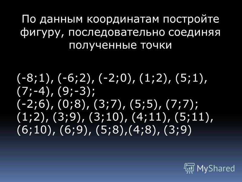 По данным координатам постройте фигуру, последовательно соединяя полученные точки (-8;1), (-6;2), (-2;0), (1;2), (5;1), (7;-4), (9;-3); (-2;6), (0;8), (3;7), (5;5), (7;7); (1;2), (3;9), (3;10), (4;11), (5;11), (6;10), (6;9), (5;8),(4;8), (3;9)