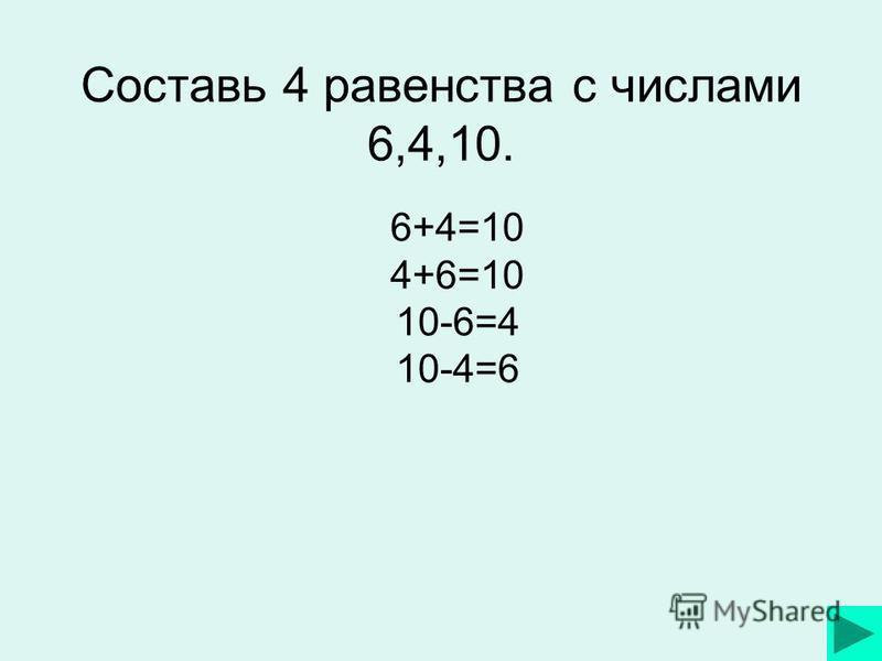 Составь 4 равенства с числами 6,4,10. 6+4=10 4+6=10 10-6=4 10-4=6