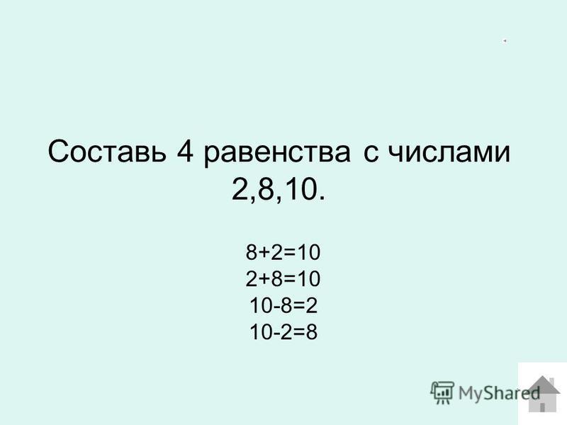 Составь 4 равенства с числами 2,8,10. 8+2=10 2+8=10 10-8=2 10-2=8