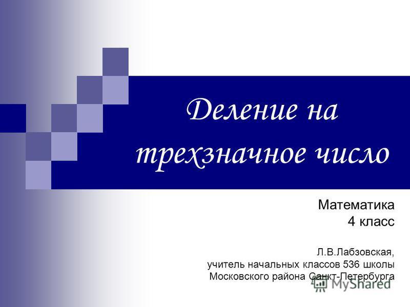 Деление на трехзначное число Математика 4 класс Л.В.Лабзовская, учитель начальных классов 536 школы Московского района Санкт-Петербурга